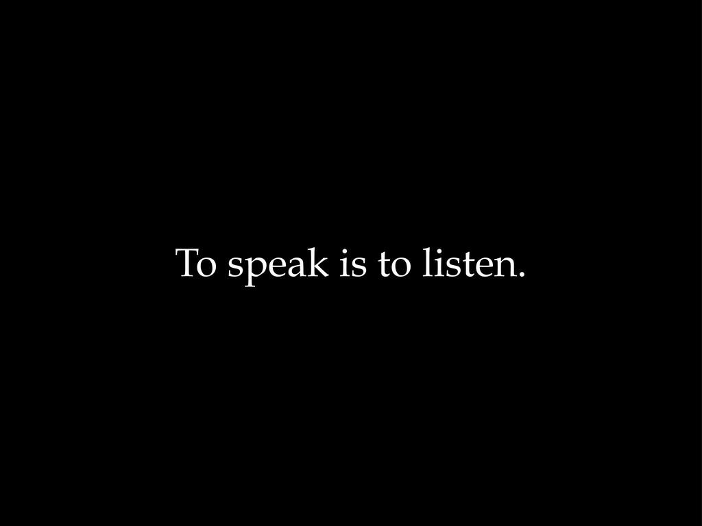 To speak is to listen.