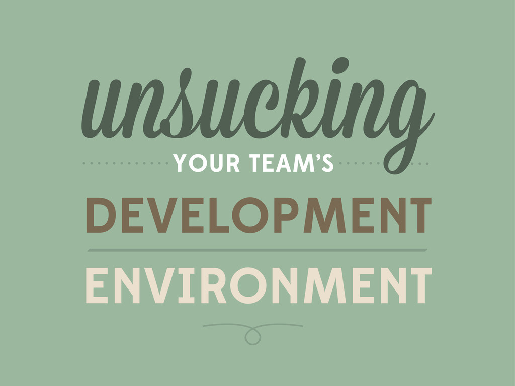 unsucking YOUR TEAM'S ENVIRONMENT DEVELOPMENT