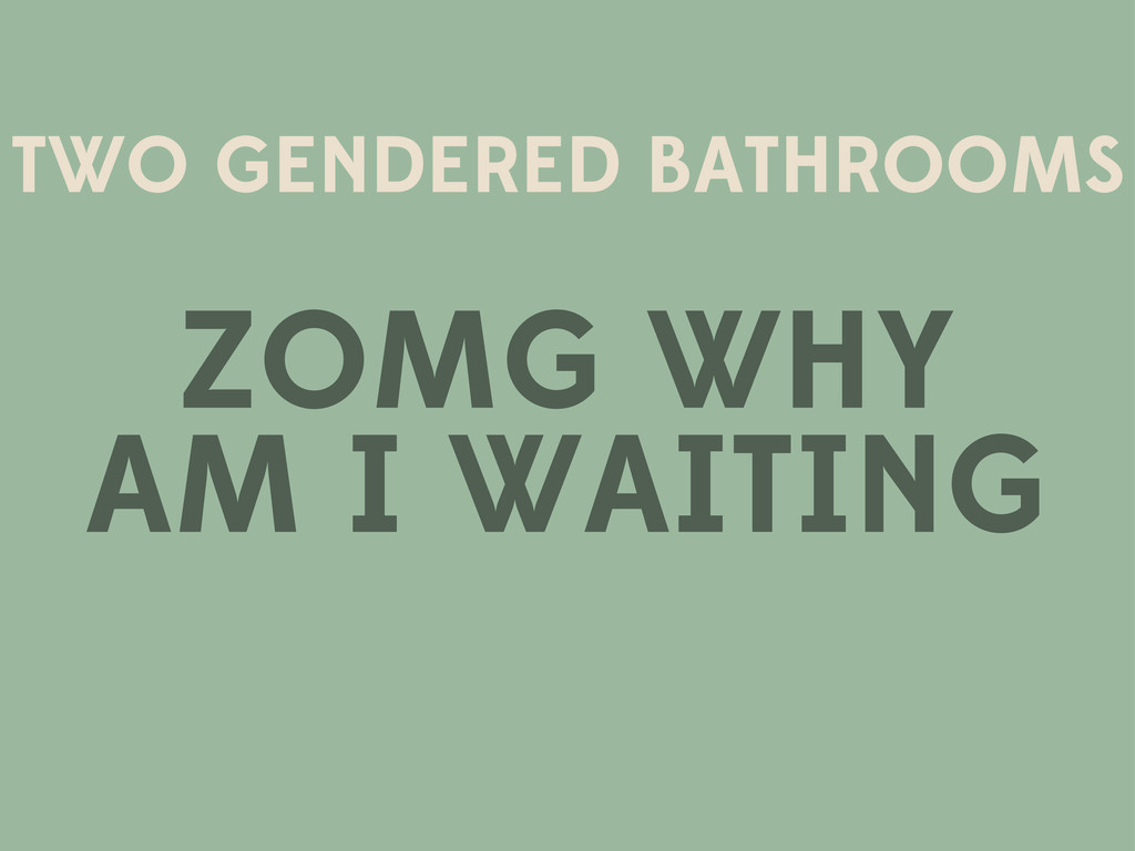 TWO GENDERED BATHROOMS ZOMG WHY AM I WAITING