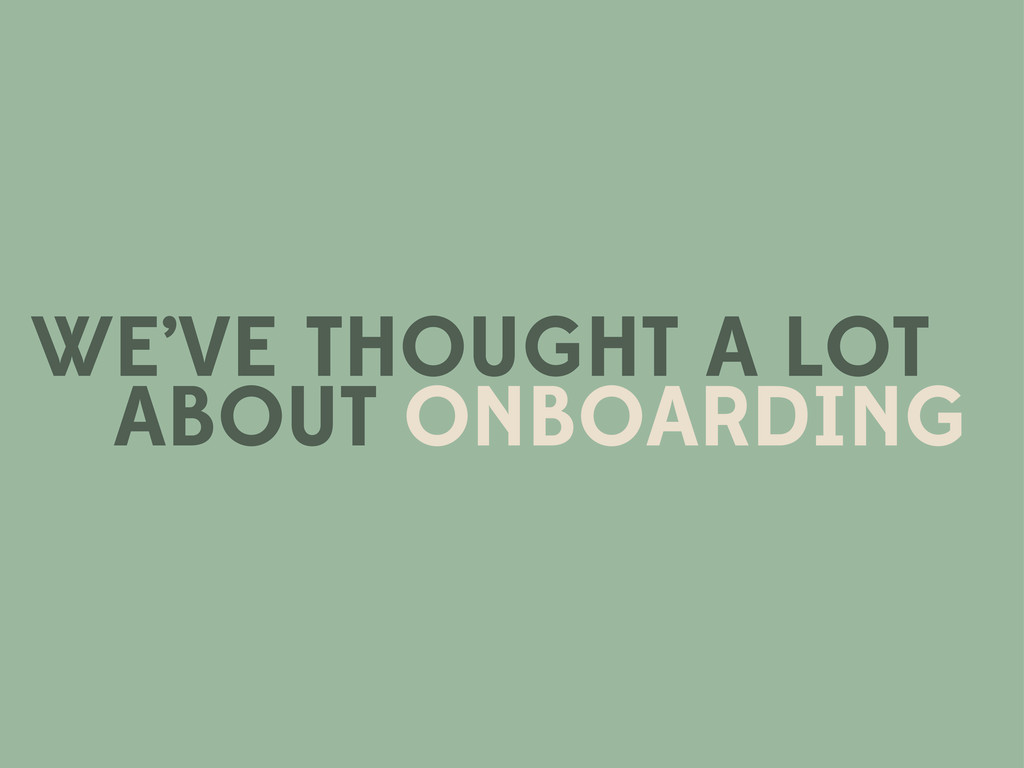 WE'VE THOUGHT A LOT ABOUT ONBOARDING