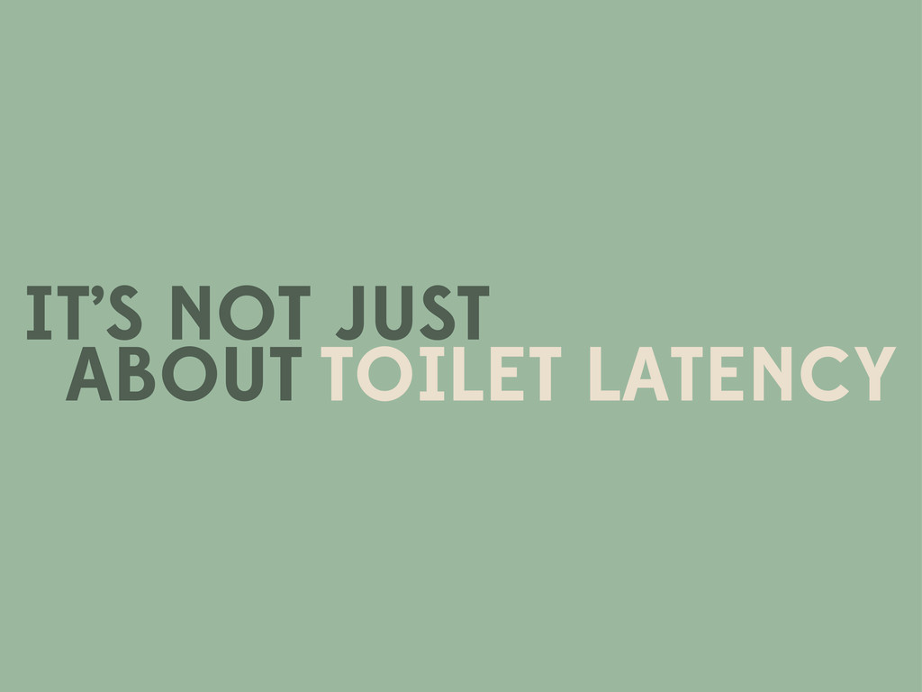 IT'S NOT JUST TOILET LATENCY ABOUT