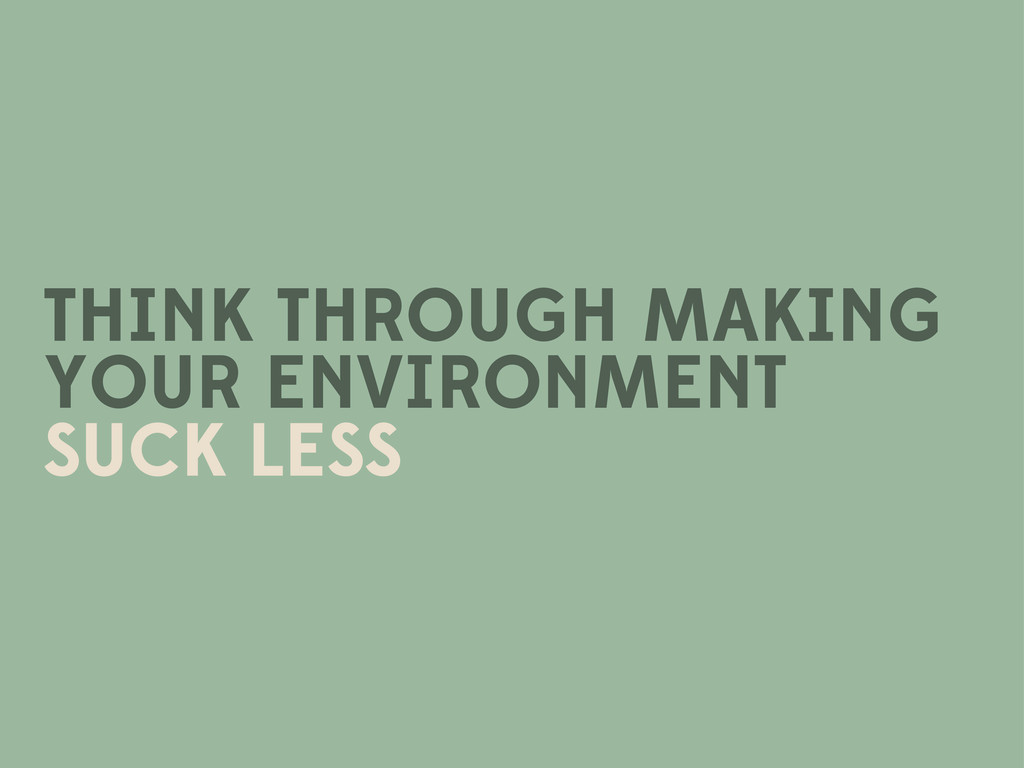 THINK THROUGH MAKING YOUR ENVIRONMENT SUCK LESS