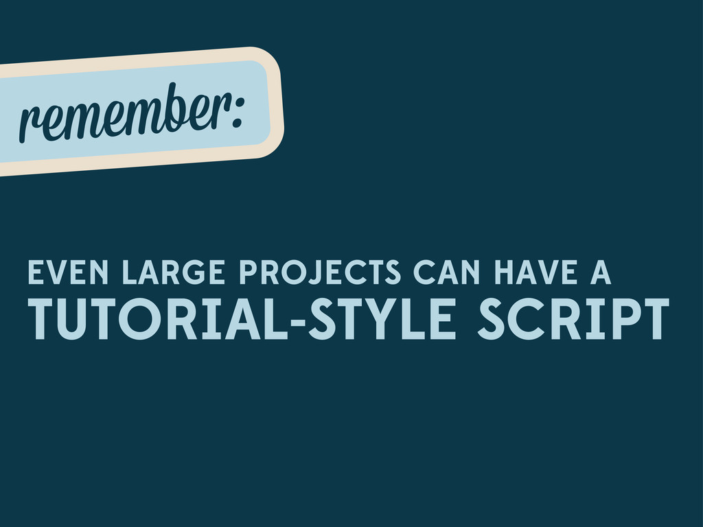 EVEN LARGE PROJECTS CAN HAVE A TUTORIAL-STYLE S...
