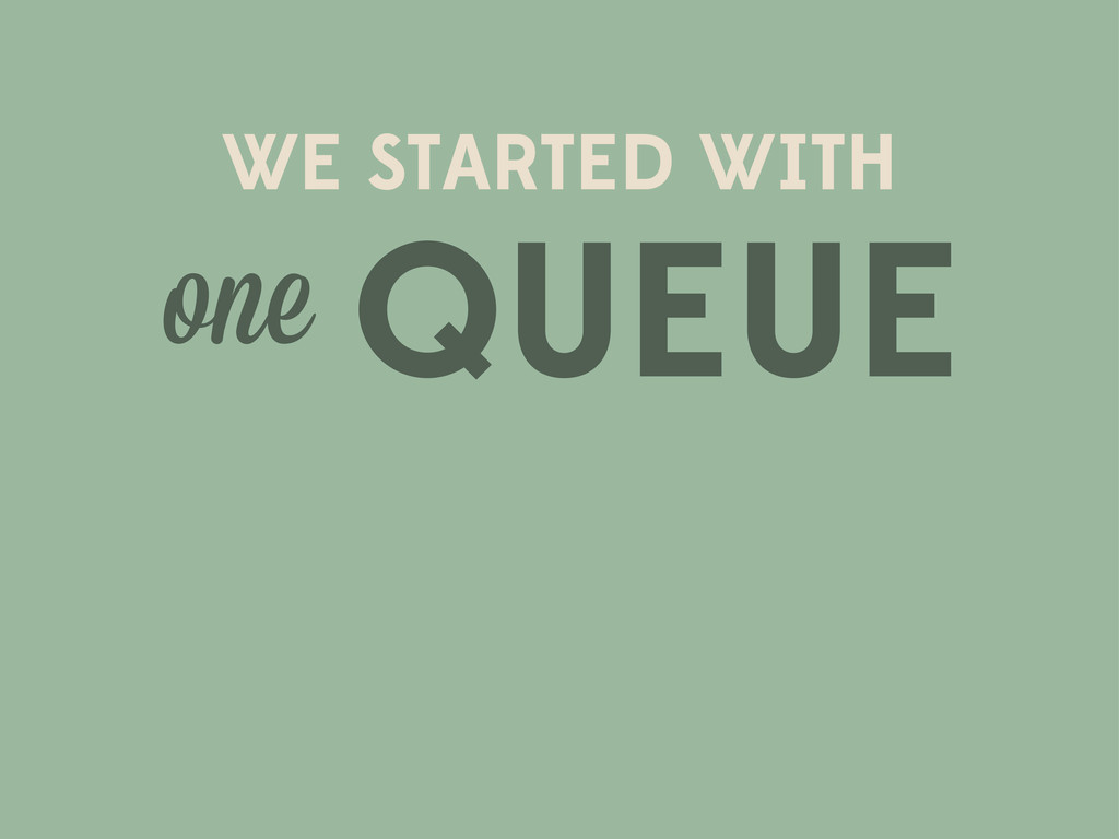 WE STARTED WITH one QUEUE