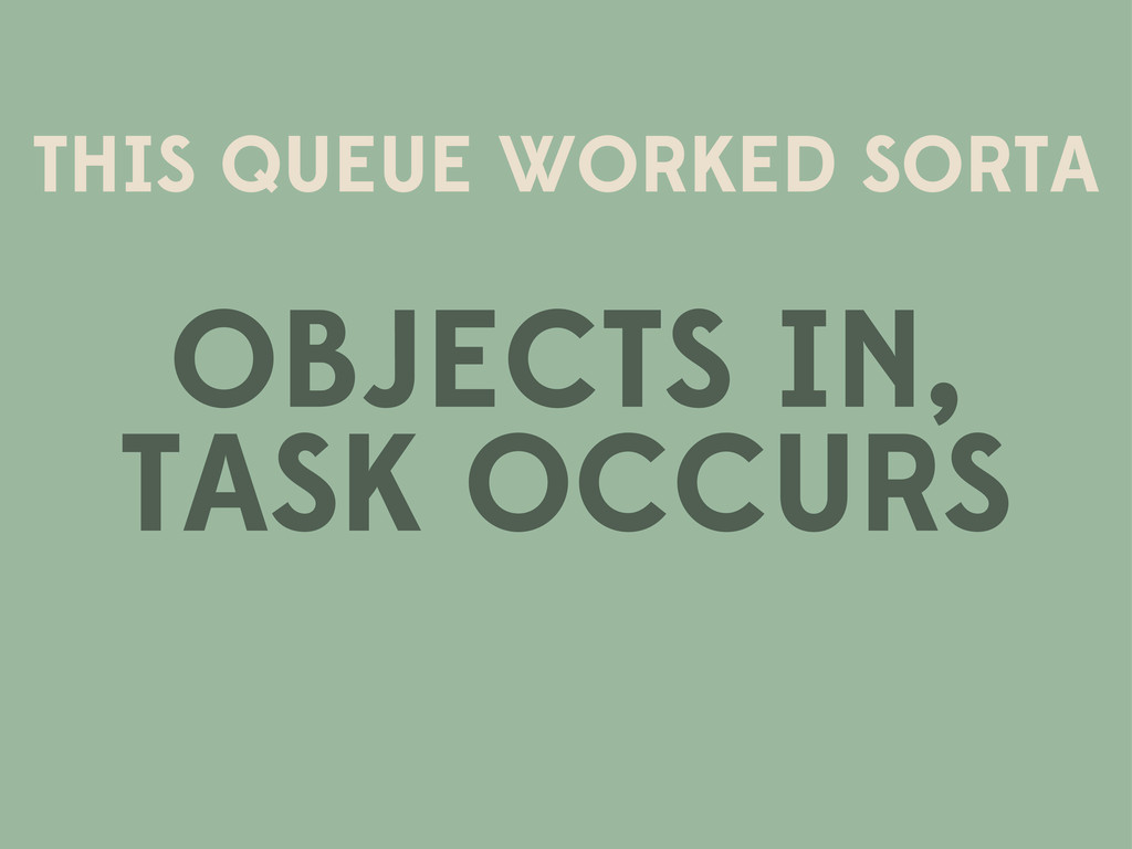 THIS QUEUE WORKED SORTA OBJECTS IN, TASK OCCURS