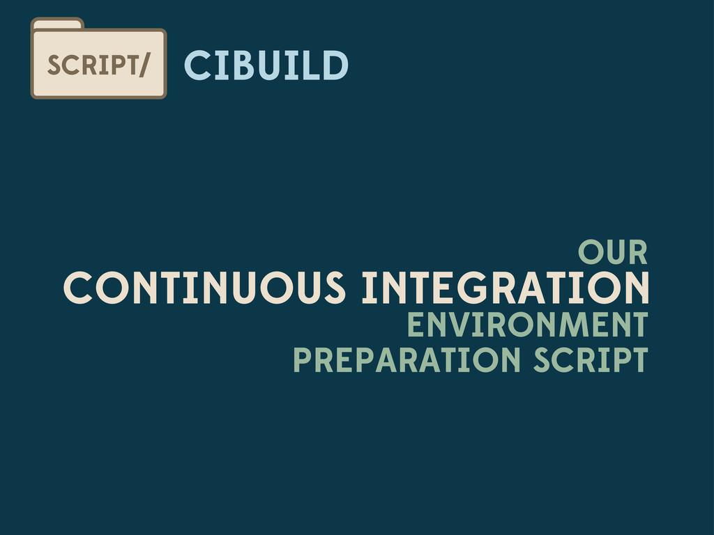 CIBUILD SCRIPT/ OUR CONTINUOUS INTEGRATION ENVI...