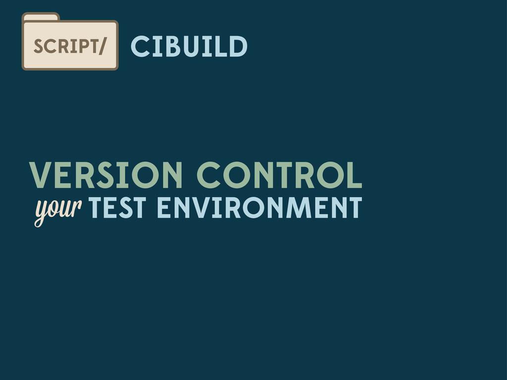 CIBUILD SCRIPT/ VERSION CONTROL you TEST ENVIRO...