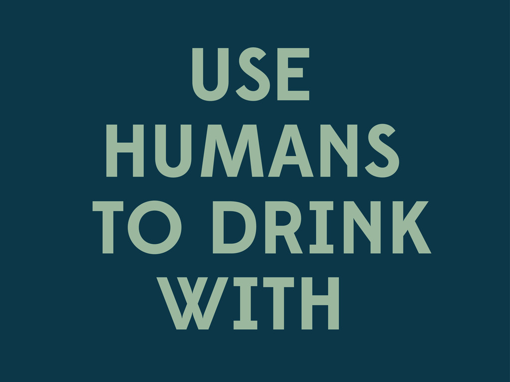 USE HUMANS TO DRINK WITH