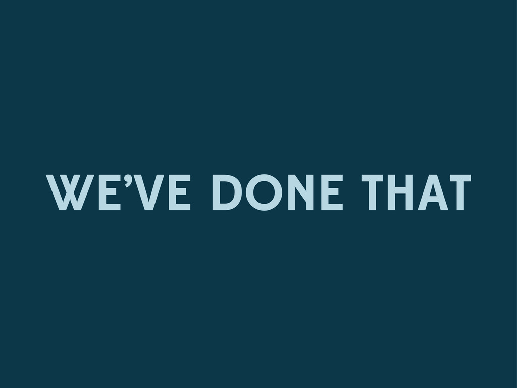 WE'VE DONE THAT