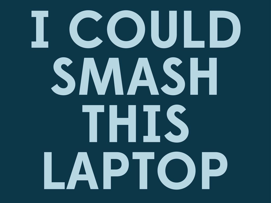 I COULD SMASH THIS LAPTOP