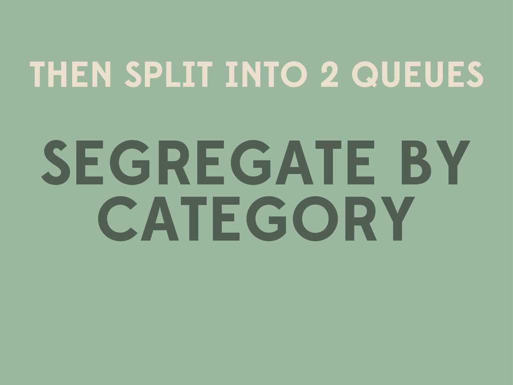 THEN SPLIT INTO 2 QUEUES SEGREGATE BY CATEGORY