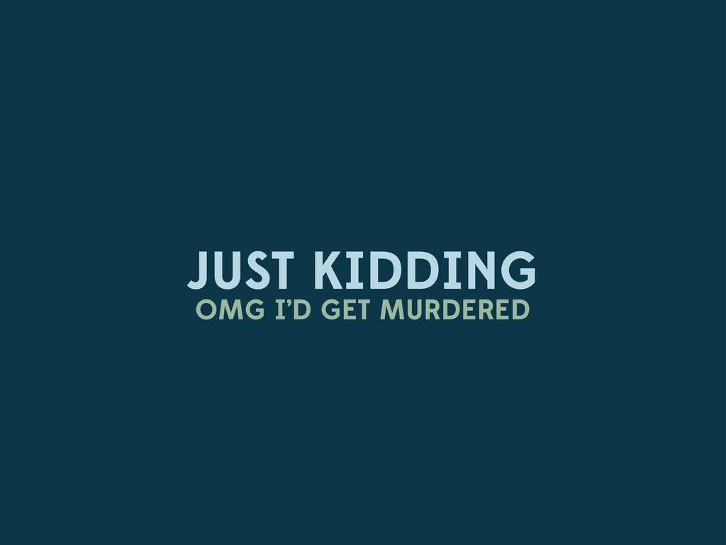 JUST KIDDING OMG I'D GET MURDERED