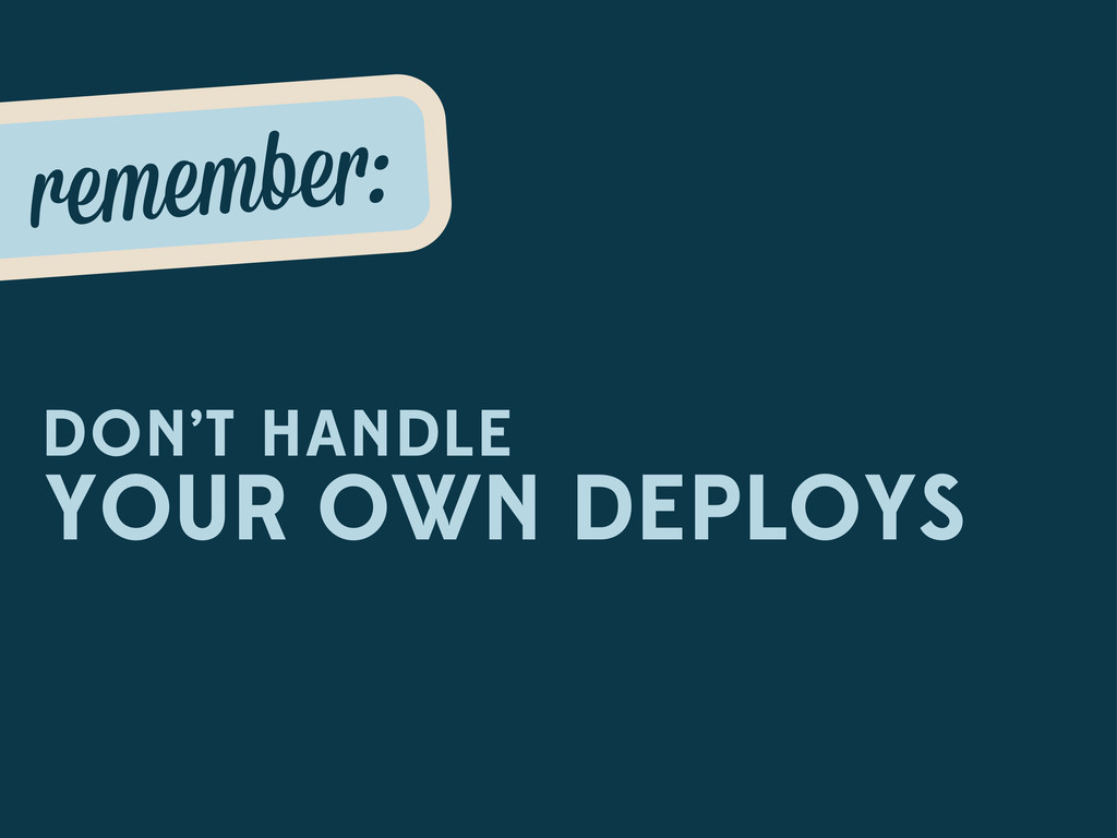 remembe : DON'T HANDLE YOUR OWN DEPLOYS