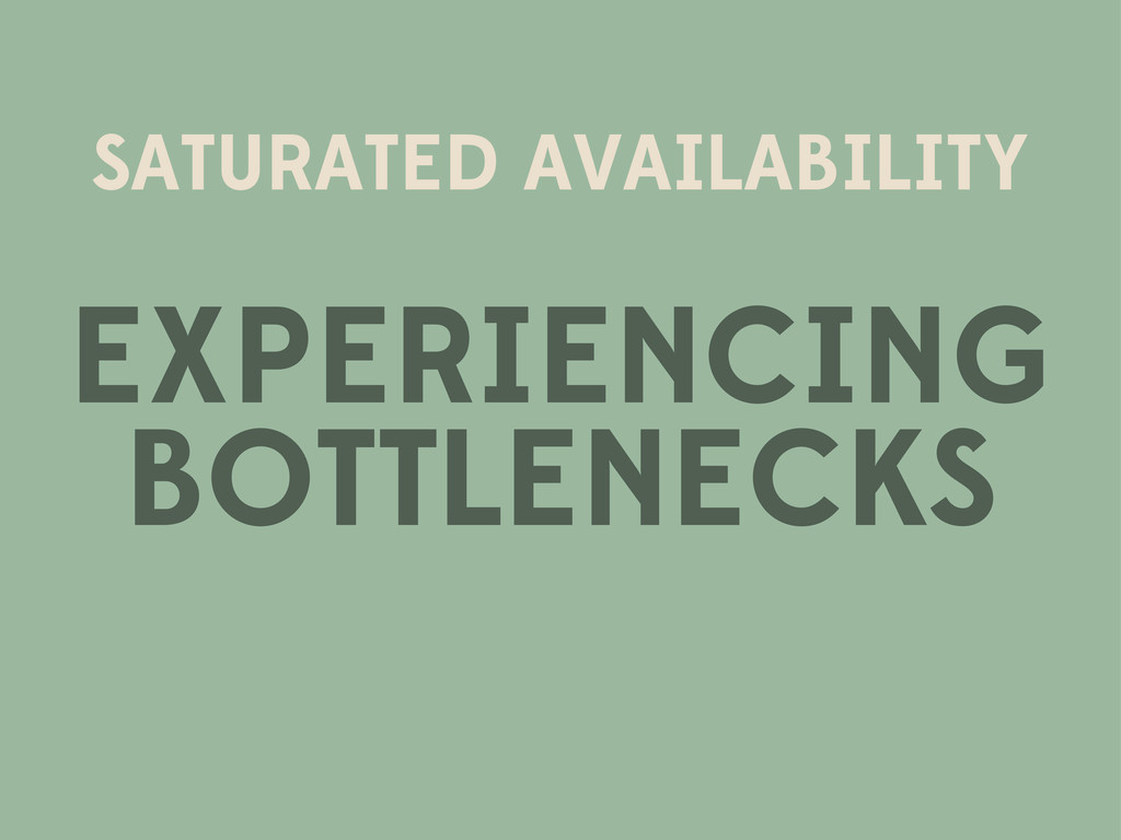 SATURATED AVAILABILITY EXPERIENCING BOTTLENECKS