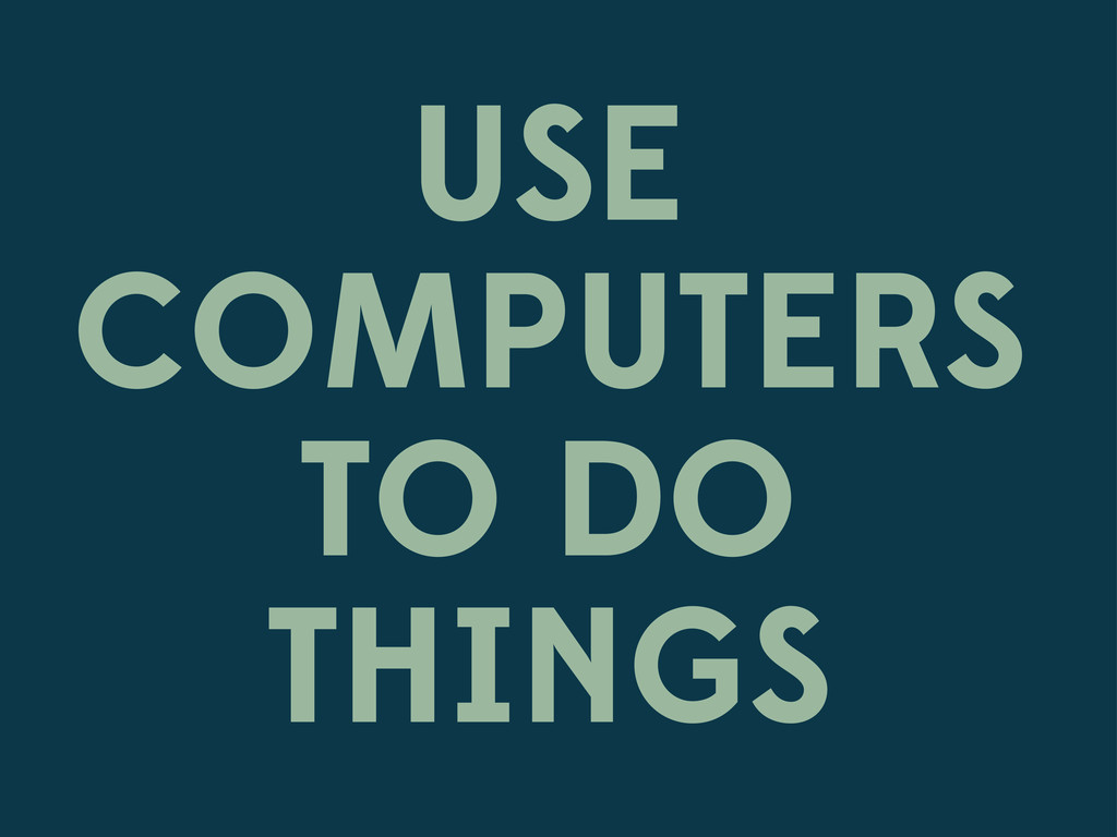 USE COMPUTERS TO DO THINGS