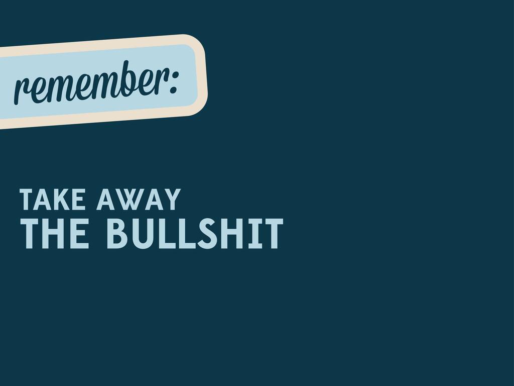 remembe : TAKE AWAY THE BULLSHIT