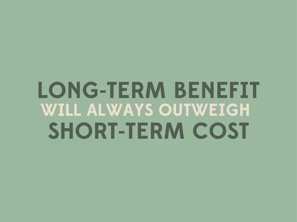LONG-TERM BENEFIT WILL ALWAYS OUTWEIGH SHORT-TE...