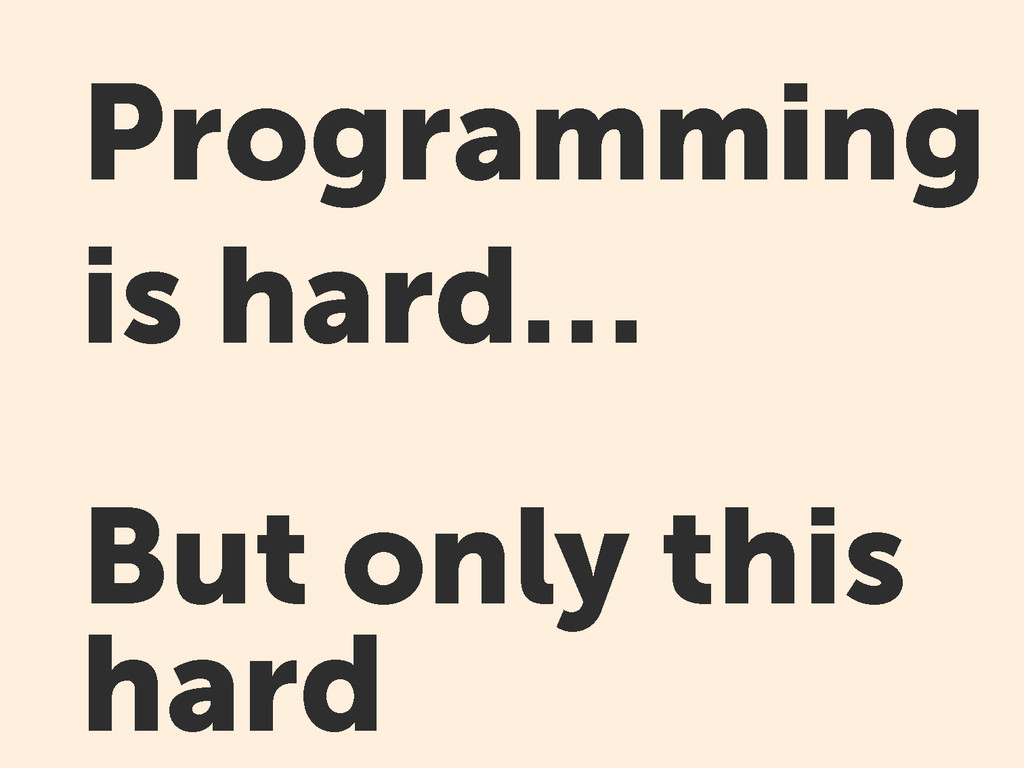 Programming is hard… But only this hard