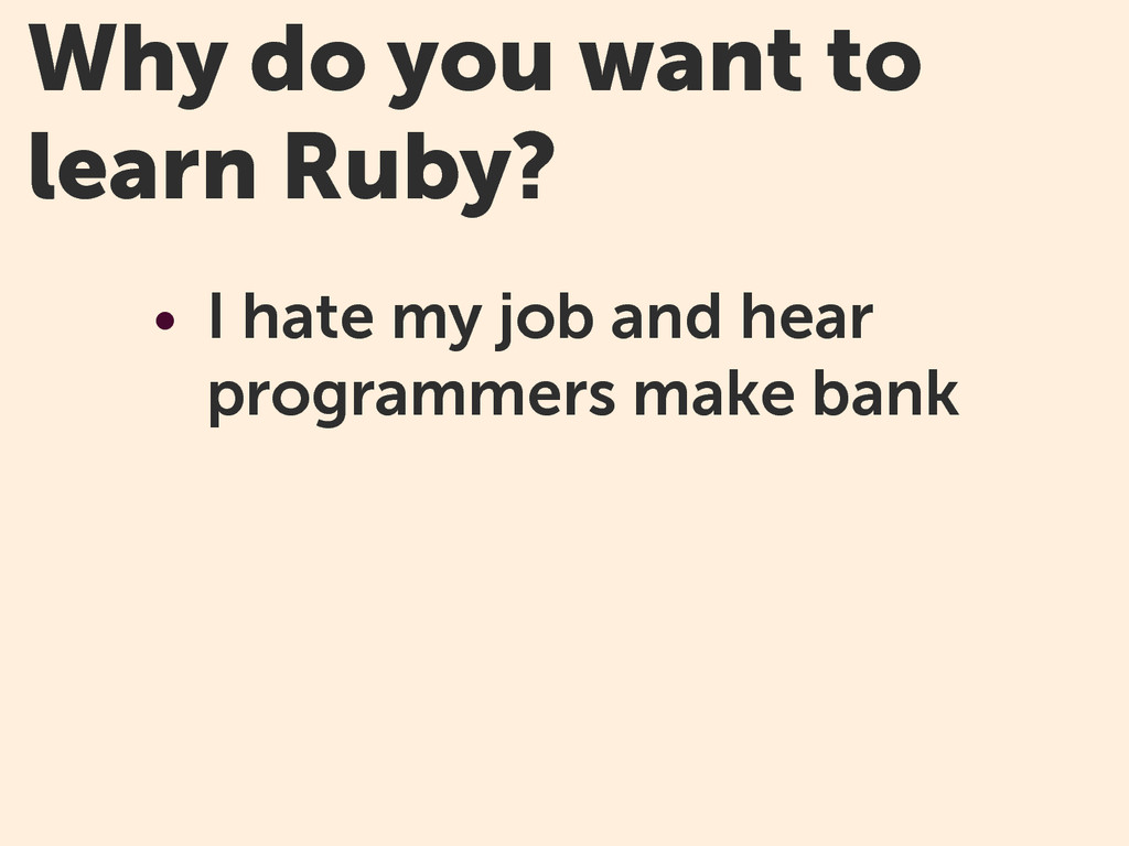 Why do you want to learn Ruby? • I hate my job ...