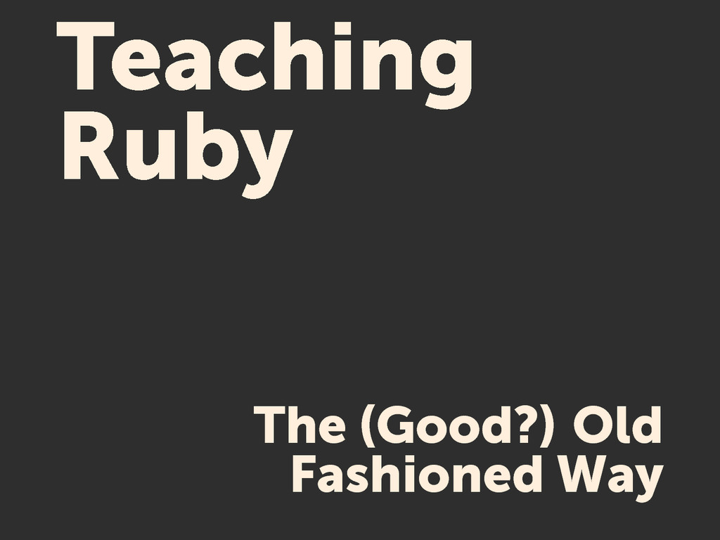 Teaching Ruby The (Good?) Old Fashioned Way