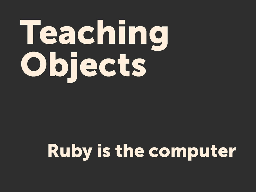 Teaching Objects Ruby is the computer