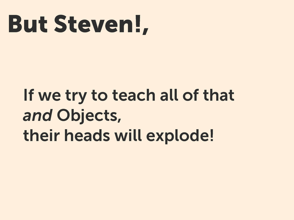 But Steven!, If we try to teach all of that and...