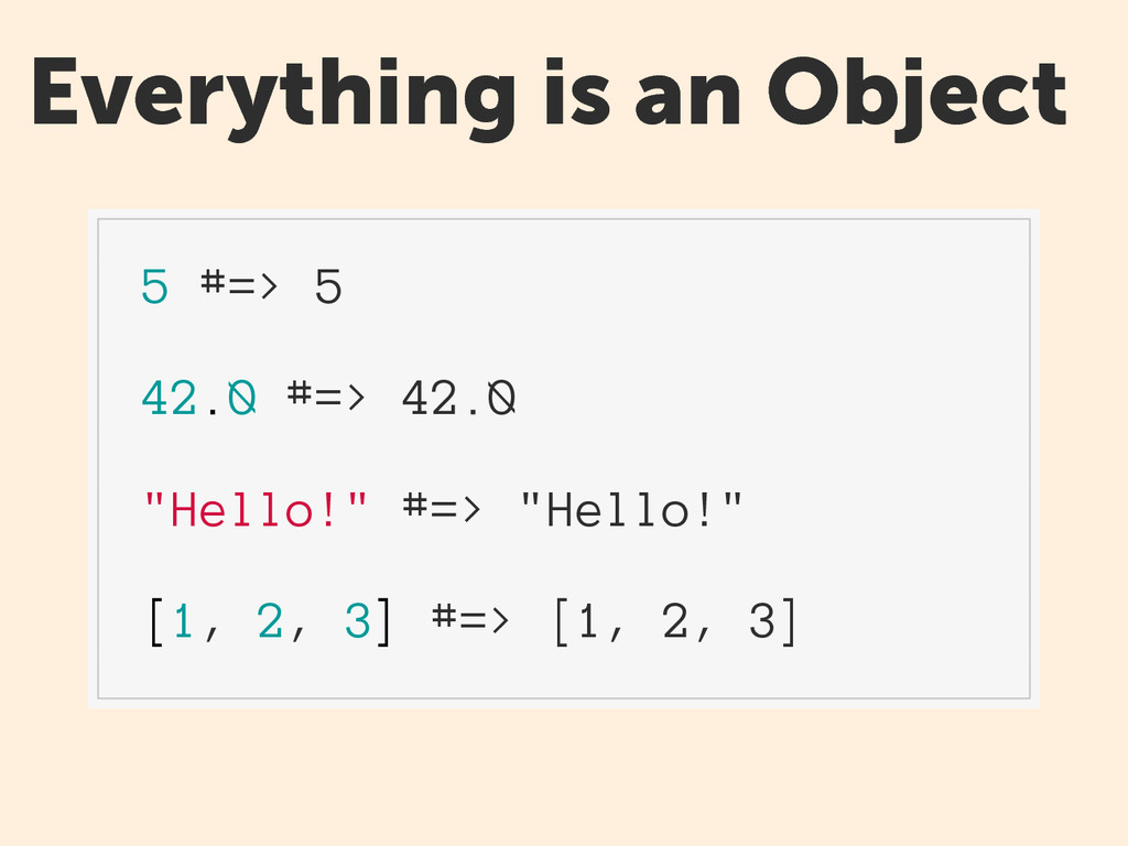 """Everything is an Object 5 #=> 5 42.0 #=> 42.0 """"..."""