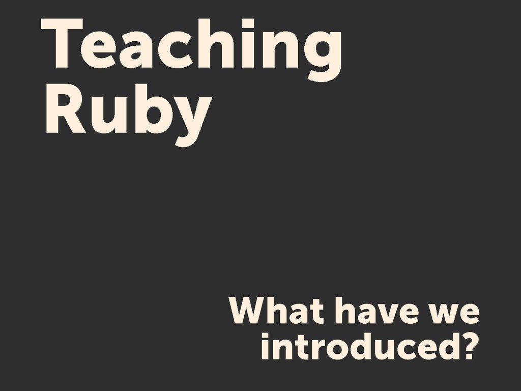 Teaching Ruby What have we introduced?