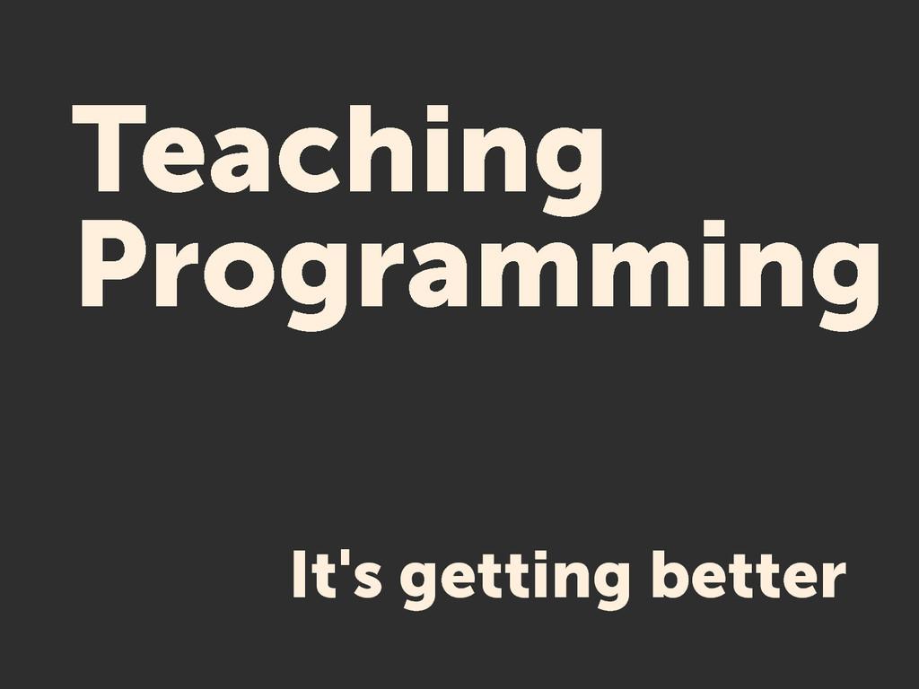 Teaching Programming It's getting better