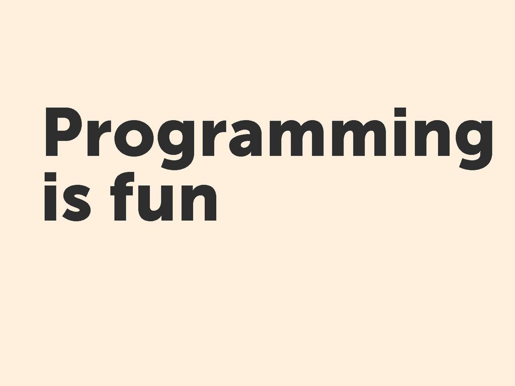 Programming is fun