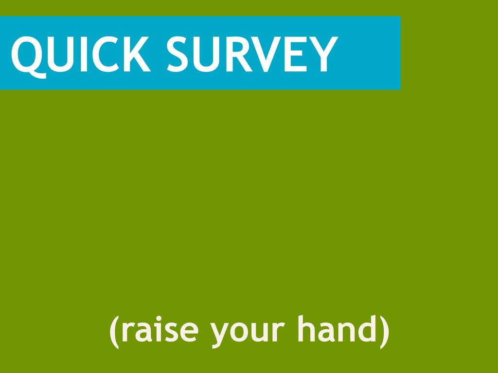 QUICK SURVEY (raise your hand)