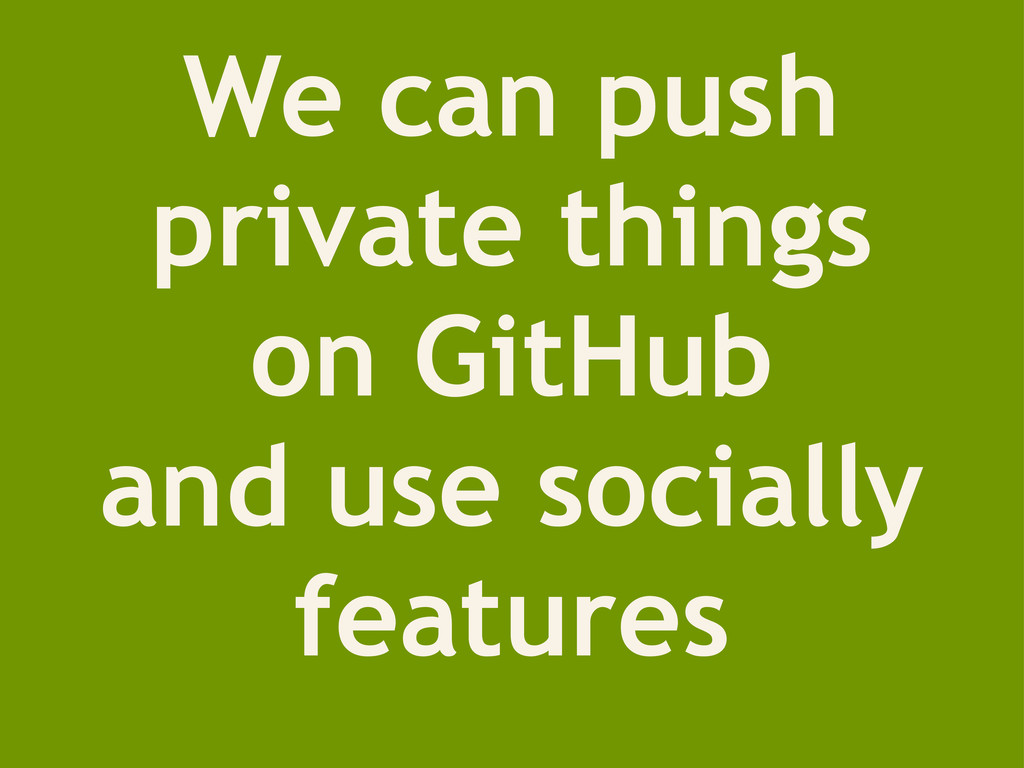 We can push private things on GitHub and use so...