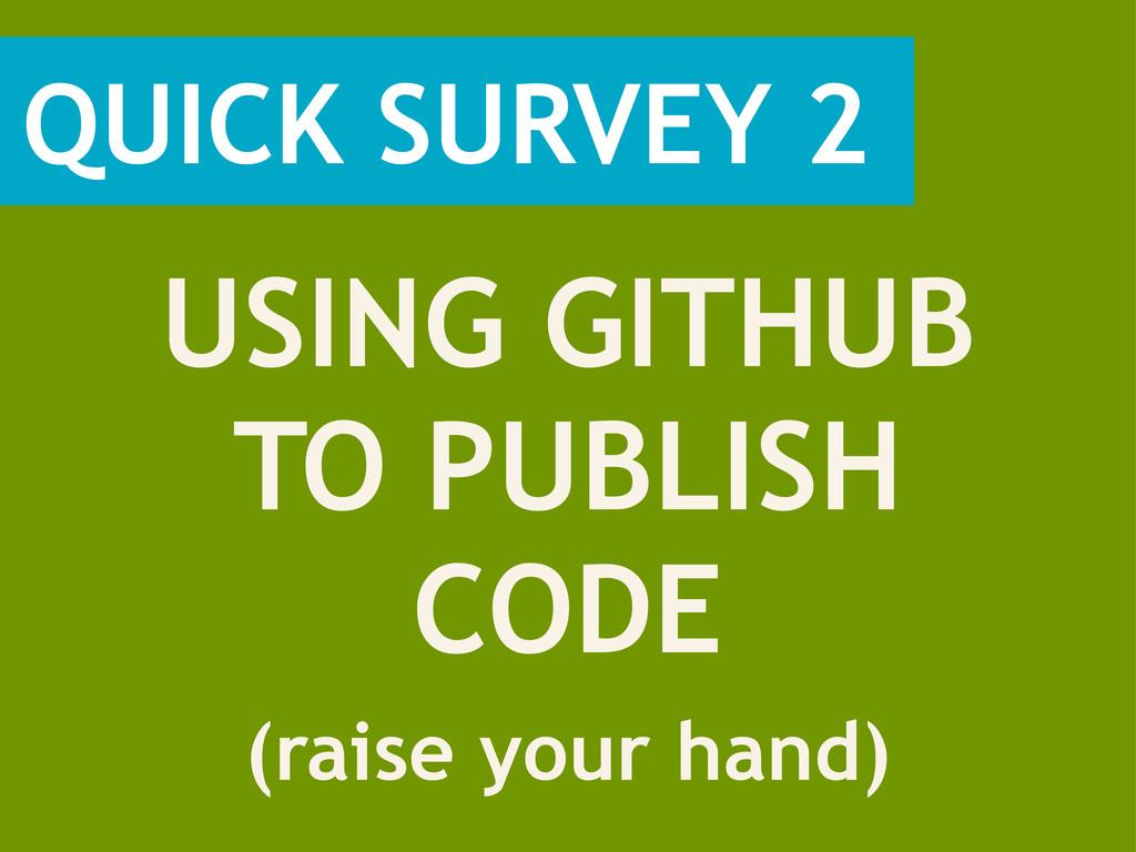QUICK SURVEY 2 (raise your hand) USING GITHUB T...
