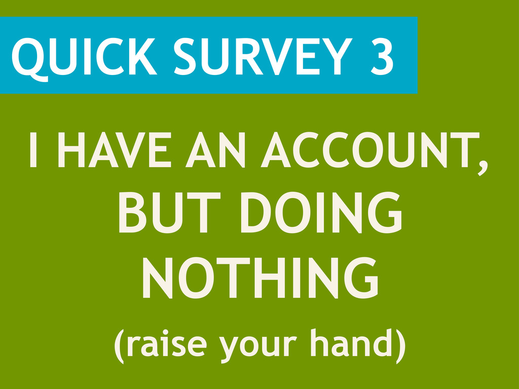 QUICK SURVEY 3 (raise your hand) I HAVE AN ACCO...