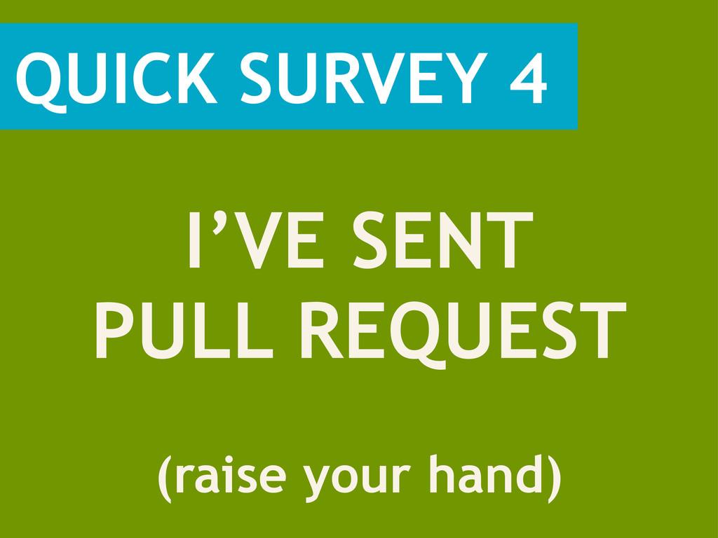 QUICK SURVEY 4 (raise your hand) I'VE SENT PULL...