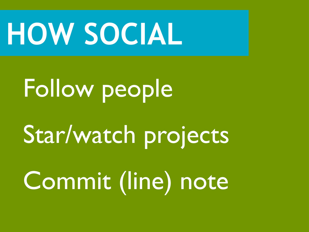 HOW SOCIAL Follow people Star/watch projects Co...