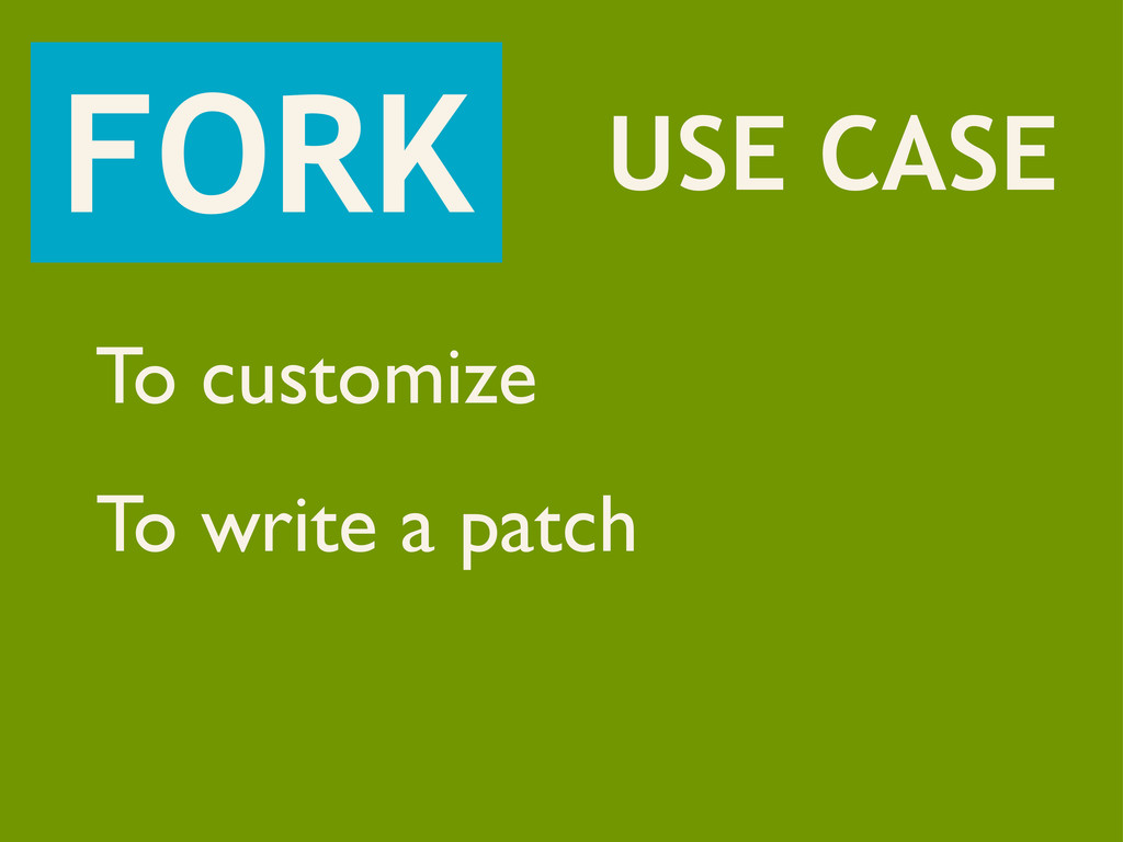 FORK USE CASE To customize To write a patch