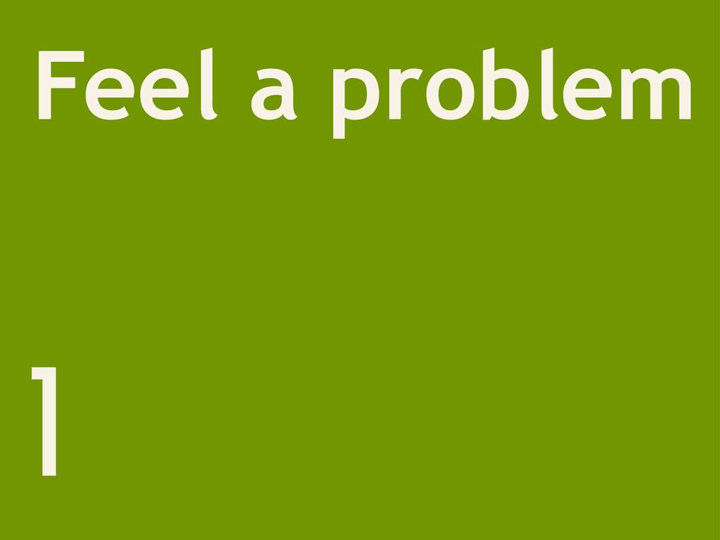 1 Feel a problem