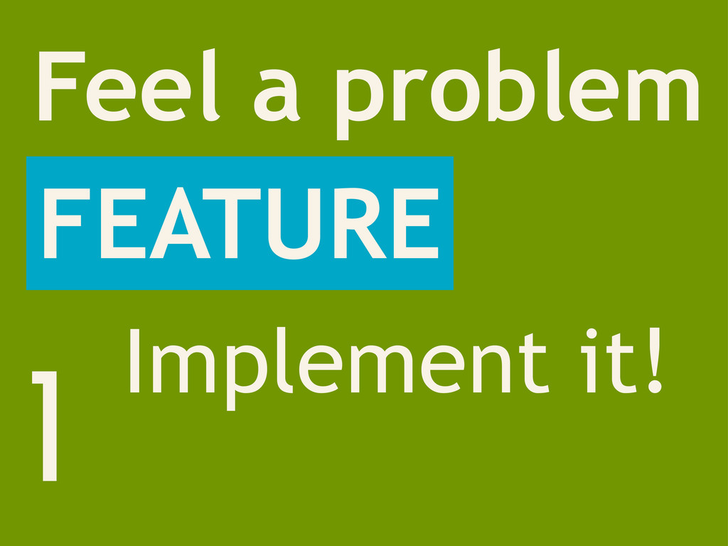 1 Feel a problem FEATURE Implement it!