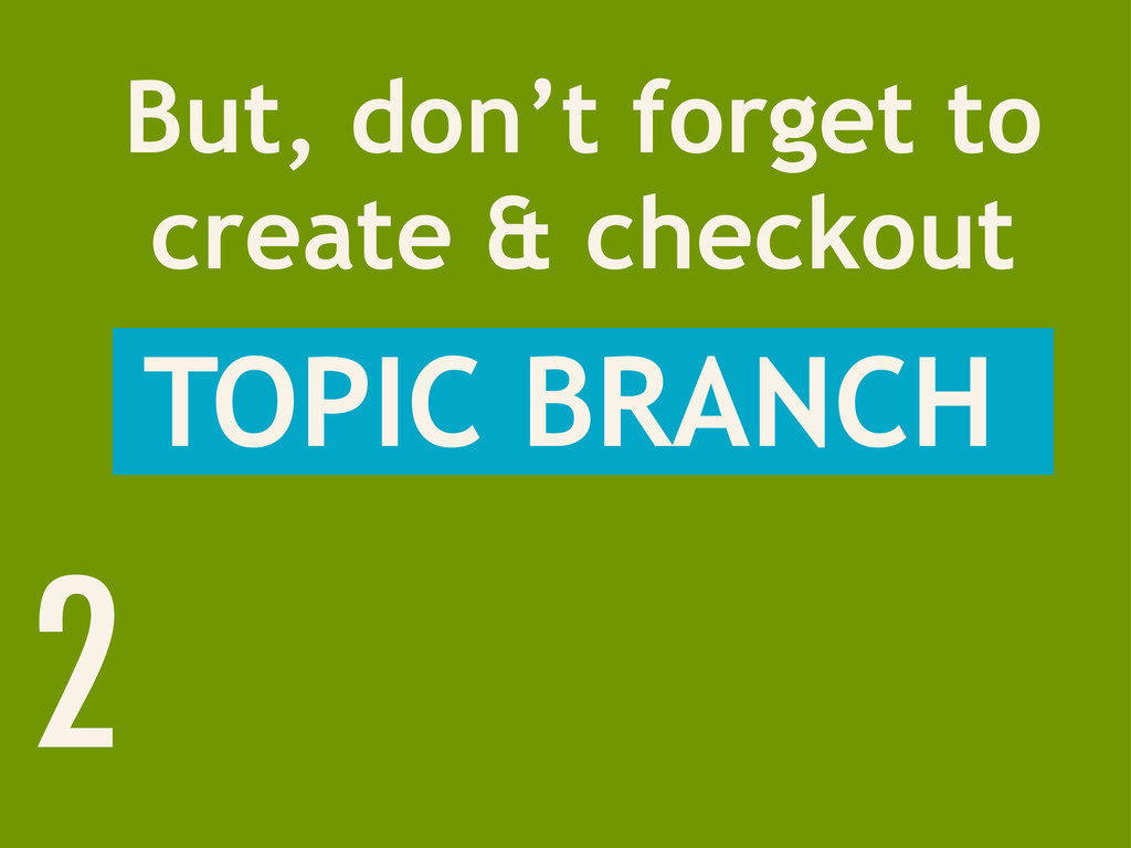 2 But, don't forget to create & checkout TOPIC ...
