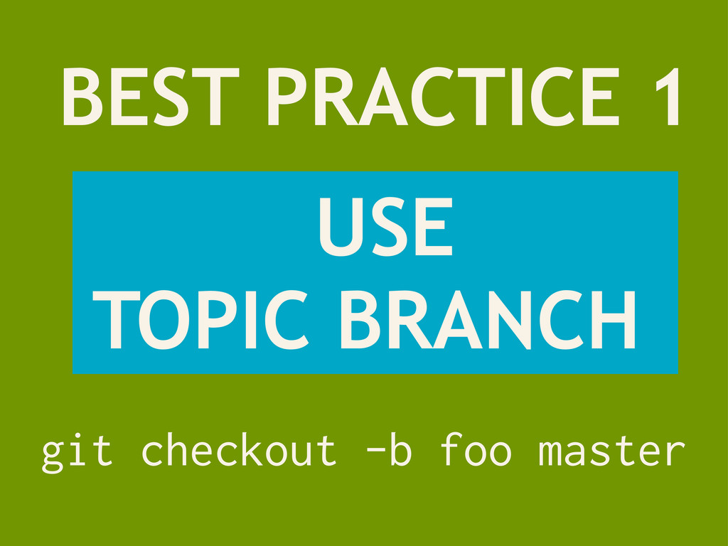 BEST PRACTICE 1 USE TOPIC BRANCH git checkout -...