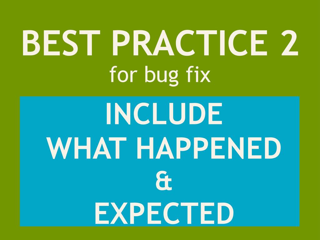 BEST PRACTICE 2 for bug fix INCLUDE WHAT HAPPEN...