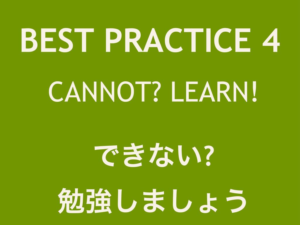 BEST PRACTICE 4 CANNOT? LEARN! Ͱ͖ͳ͍? ษڧ͠·͠ΐ͏