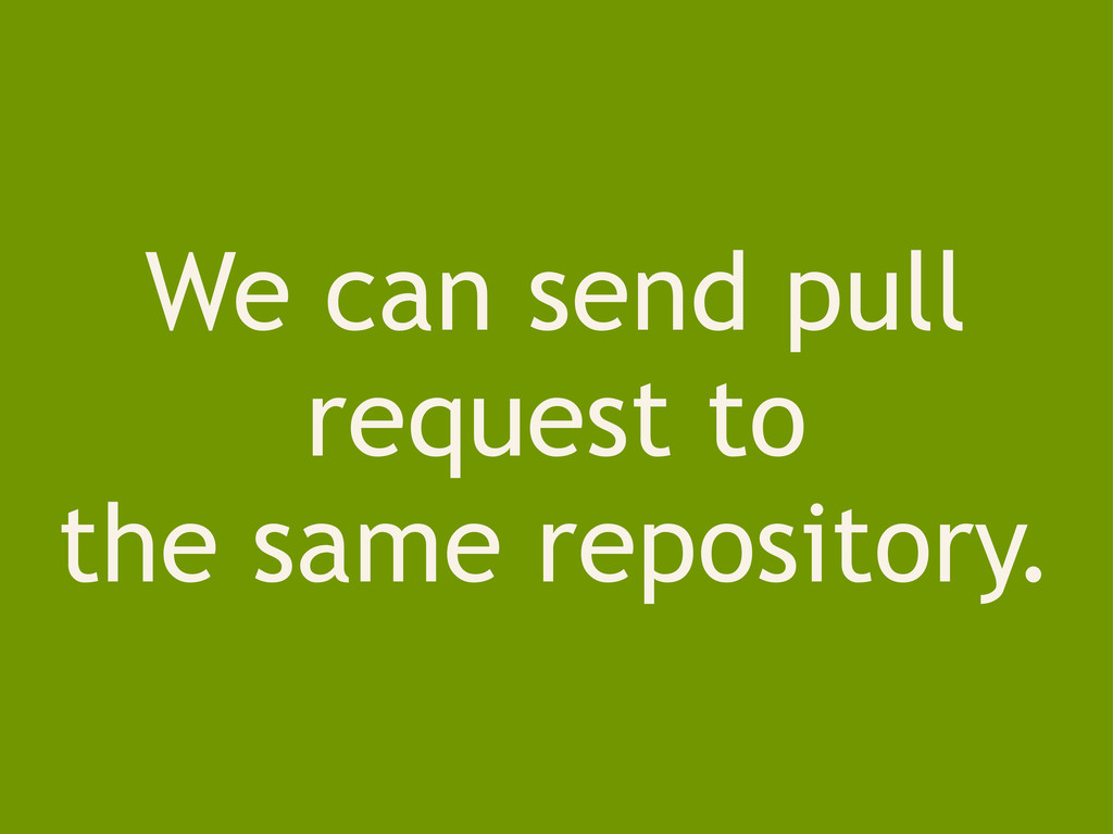 We can send pull request to the same repository.
