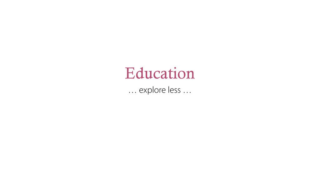 Education … explore less …