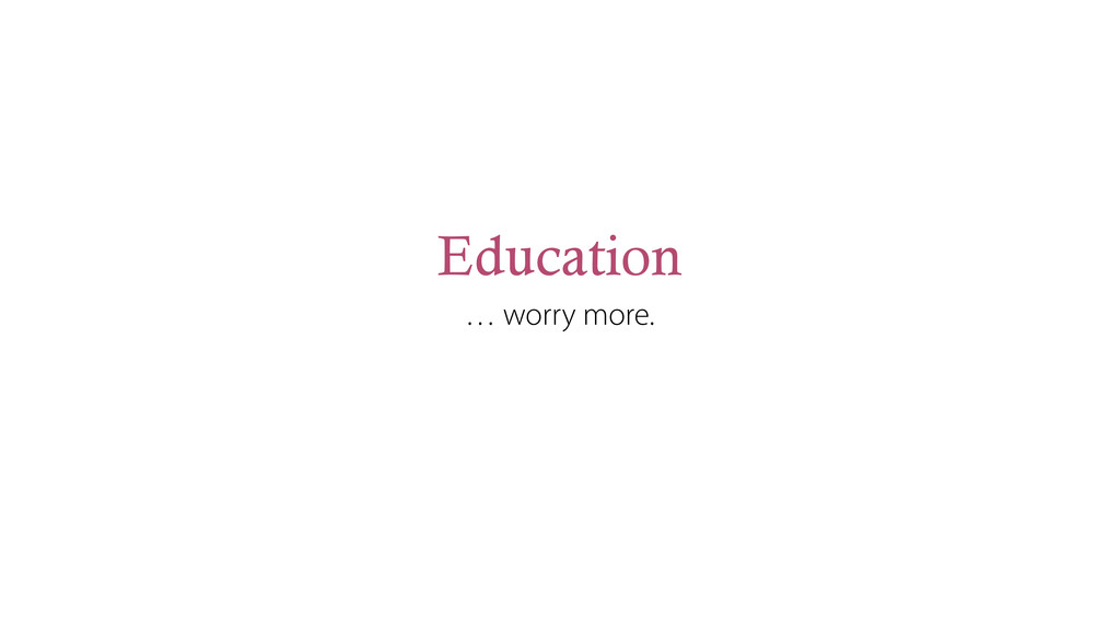 Education … worry more.