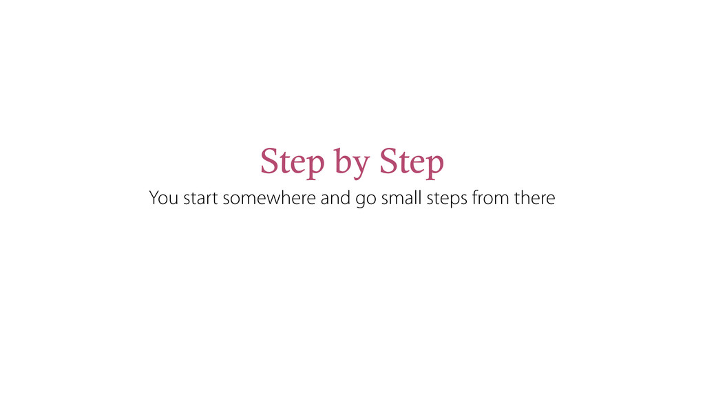 Step by Step You start somewhere and go small s...