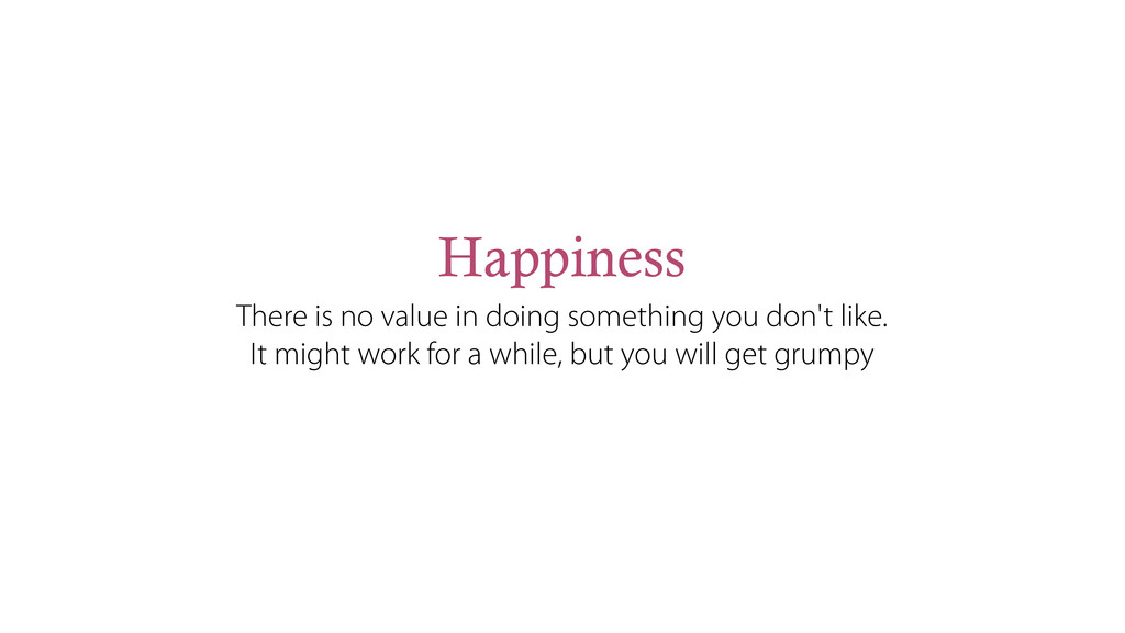 Happiness There is no value in doing something ...
