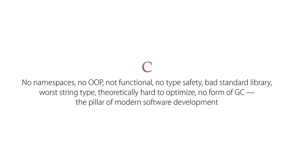 C No namespaces, no OOP, not functional, no typ...