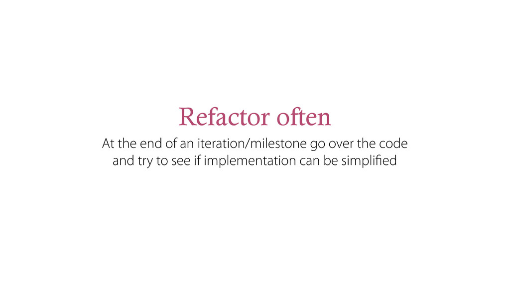 Refactor often At the end of an iteration/miles...